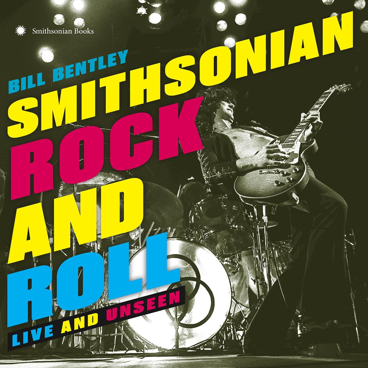 Cover, Rock and Roll: Live and Unseen, by Bill Bentley, Smithsonian Books, 2017